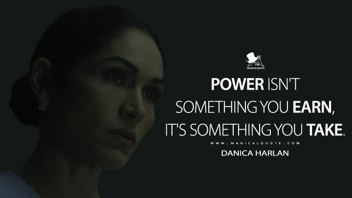 Power isn't something you earn, it's something you take. - Danica Harlan (Altered Carbon Quotes)