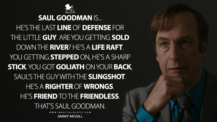 Saul Goodman is... He's the last line of defense for the little guy. Are you getting sold down the river? He's a life raft. You getting stepped on, he's a sharp stick. You got Goliath on your back, Saul's the guy with the slingshot. He's a righter of wrongs. He's friend to the friendless. That's Saul Goodman. - Jimmy McGill (Better Call Saul Quotes)