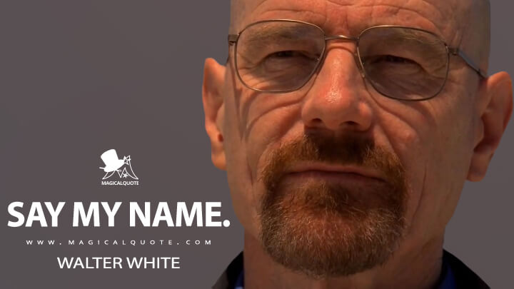 Say my name. - Walter White (Breaking Bad Quotes)