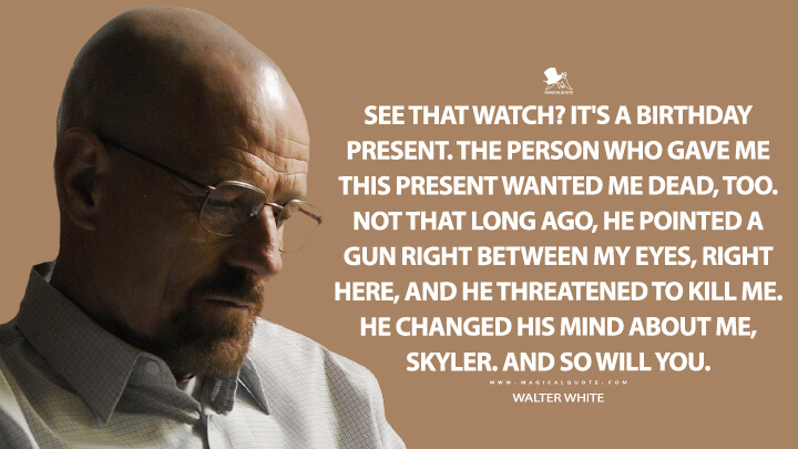 See that watch? It's a birthday present. The person who gave me this present wanted me dead, too. Not that long ago, he pointed a gun right between my eyes, right here, and he threatened to kill me. He changed his mind about me, Skyler. And so will you. - Walter White (Breaking Bad Quotes)