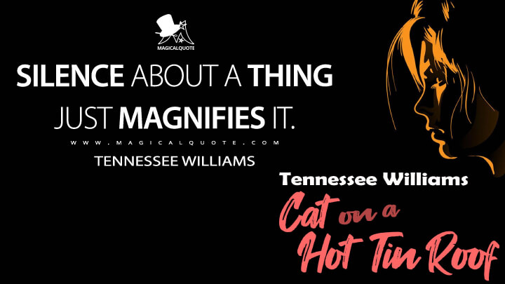 Silence about a thing just magnifies it. - Tennessee Williams (Cat on a Hot Tin Roof Quotes)