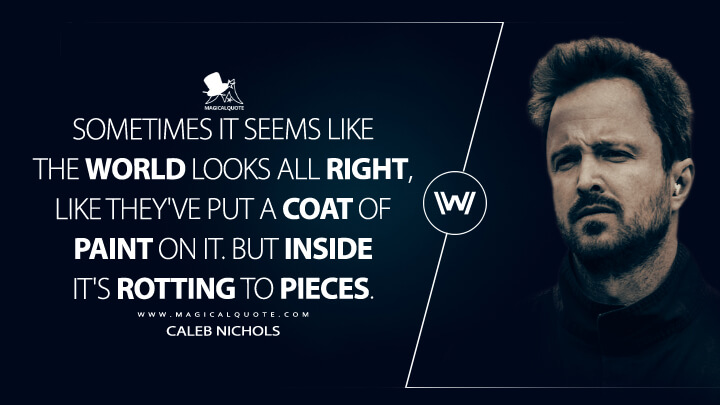 Sometimes it seems like the world looks all right, like they've put a coat of paint on it. But inside it's rotting to pieces. - Caleb Nichols (Westworld Quotes)