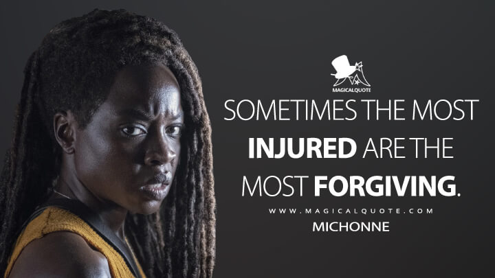 Sometimes the most injured are the most forgiving. - Michonne (The Walking Dead Quotes)