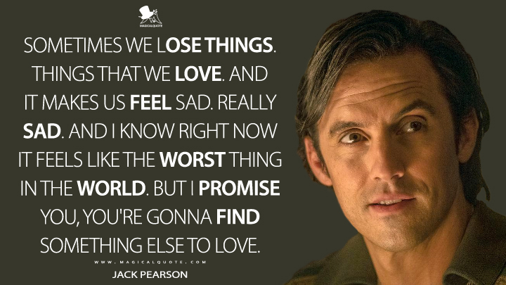 Sometimes we lose things. Things that we love. And it makes us feel sad. Really sad. And I know right now it feels like the worst thing in the world. But I promise you, you're gonna find something else to love. - Jack Pearson (This Is Us Quotes)