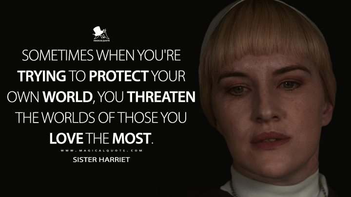 Sometimes when you're trying to protect your own world, you threaten the worlds of those you love the most. - Sister Harriet (Hunters Quotes)