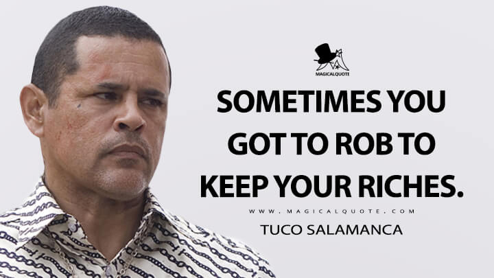 Sometimes you got to rob to keep your riches. - Tuco Salamanca (Breaking Bad Quotes)