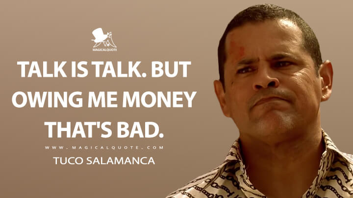 Talk is talk. But owing me money that's bad. - Tuco Salamanca (Breaking Bad Quotes)