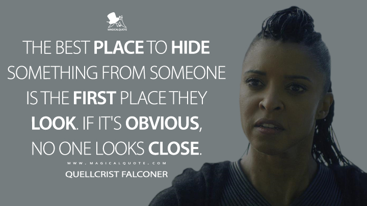 The best place to hide something from someone is the first place they look. If it's obvious, no one looks close. - Quellcrist Falconer (Altered Carbon Quotes)