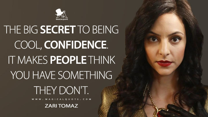 The big secret to being cool, confidence. It makes people think you have something they don't. - Zari Tomaz (Legends of Tomorrow Quotes)