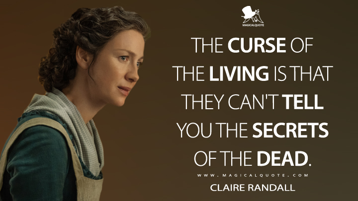 The curse of the living is that they can't tell you the secrets of the dead. - Claire Randall (Outlander Quotes)