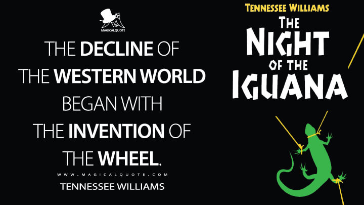 The decline of the Western world began with the invention of the wheel. - Tennessee Williams (The Night of the Iguana Quotes)