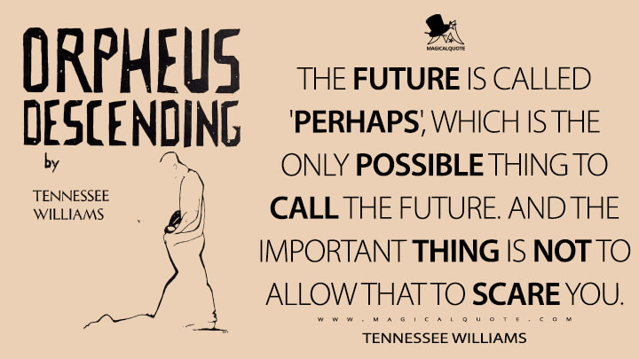 The future is called 'perhaps', which is the only possible thing to call the future. And the important thing is not to allow that to scare you. - Tennessee Williams (Orpheus Descending Quotes)
