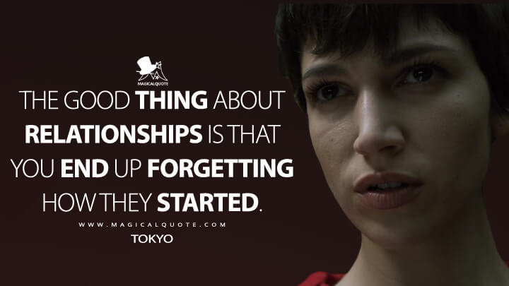 The good thing about relationships is that you end up forgetting how they started. - Tokyo (Money Heist Quotes)