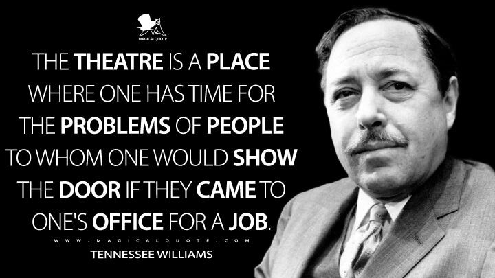 The theatre is a place where one has time for the problems of people to whom one would show the door if they came to one's office for a job. - Tennessee Williams Quotes