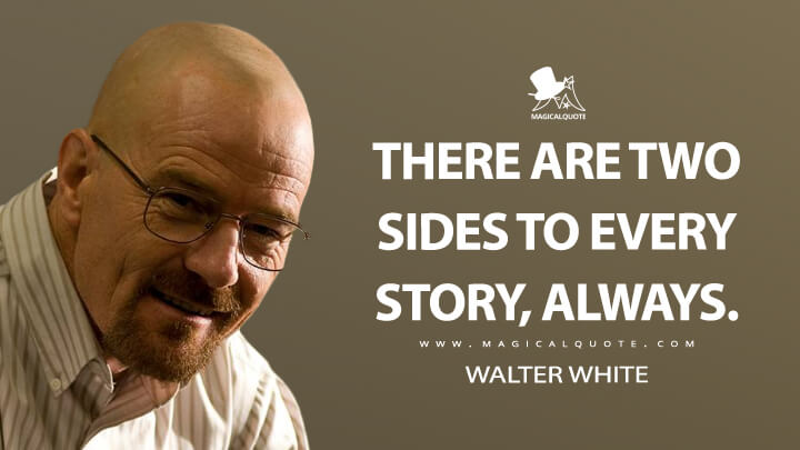 There are two sides to every story, always. - Walter White (Breaking Bad Quotes)