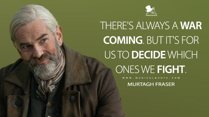 There's always a war coming. But it's for us to decide which ones we fight. - Murtagh Fraser (Outlander Quotes)