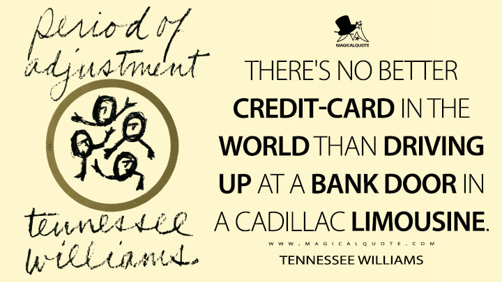 There's no better credit-card in the world than driving up at a bank door in a Cadillac limousine. - Tennessee Williams (Period of Adjustment Quotes)
