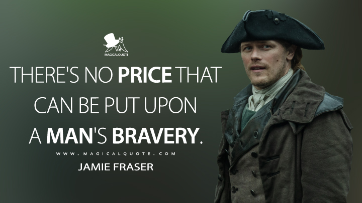 There's no price that can be put upon a man's bravery. - Jamie Fraser (Outlander Quotes)