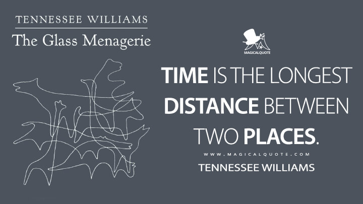 Time is the longest distance between two places. - Tennessee Williams (The Glass Menagerie Quotes)