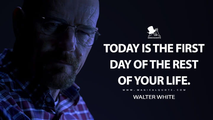 Today is the first day of the rest of your life. - Walter White (Breaking Bad Quotes)
