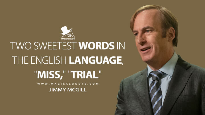 "Two sweetest words in the English language, ""miss,"" ""trial."" - Jimmy McGill (Better Call Saul Quotes)"