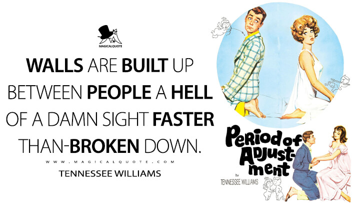 Walls are built up between people a hell of a damn sight faster than—broken down. - Tennessee Williams (Period of Adjustment Quotes)