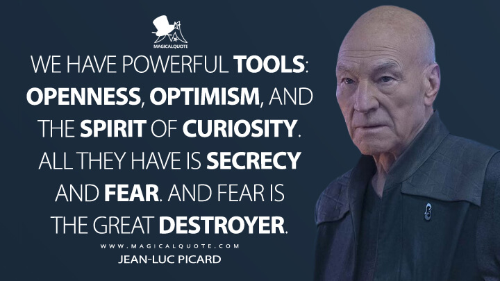 We have powerful tools: openness, optimism, and the spirit of curiosity. All they have is secrecy and fear. And fear is the great destroyer. - Jean-Luc Picard (Star Trek: Picard Quotes)