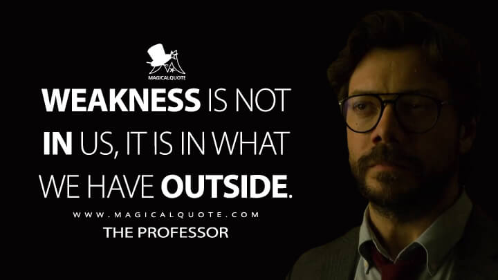 Weakness is not in us, it is in what we have outside. - The Professor (Money Heist Quotes)