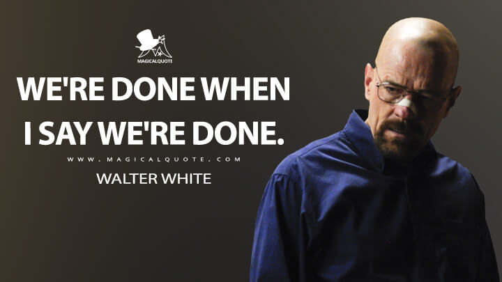 We're done when I say we're done. - Walter White (Breaking Bad Quotes)