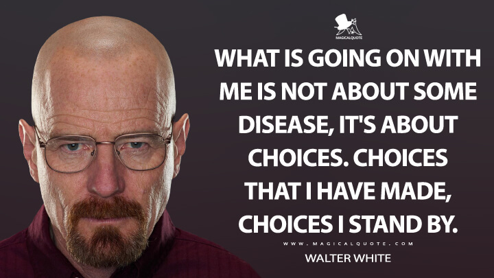 What is going on with me is not about some disease, it's about choices. Choices that I have made, choices I stand by. - Walter White (Breaking Bad Quotes)