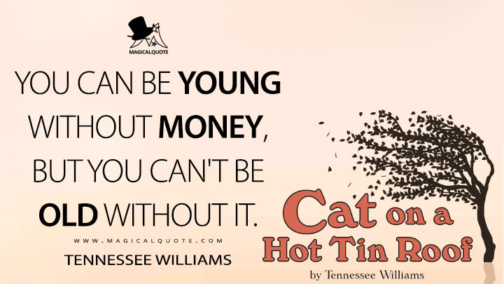 You can be young without money, but you can't be old without it. - Tennessee Williams (Cat on a Hot Tin Roof Quotes)