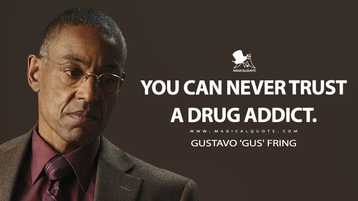You can never trust a drug addict. - Gustavo 'Gus' Fring (Breaking Bad Quotes)