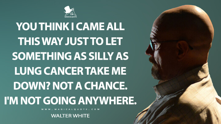 You think I came all this way just to let something as silly as lung cancer take me down? Not a chance. I'm not going anywhere. - Walter White (Breaking Bad Quotes)