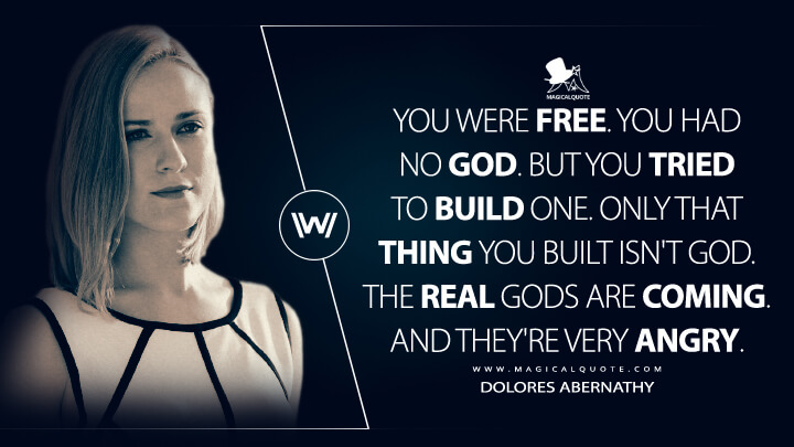 You were free. You had no god. But you tried to build one. Only that thing you built isn't God. The real gods are coming. And they're very angry. - Dolores Abernathy (Westworld Quotes)