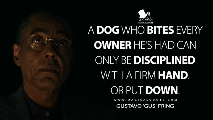 A dog who bites every owner he's had can only be disciplined with a firm hand. Or put down. - Gustavo 'Gus' Fring (Better Call Saul Quotes)