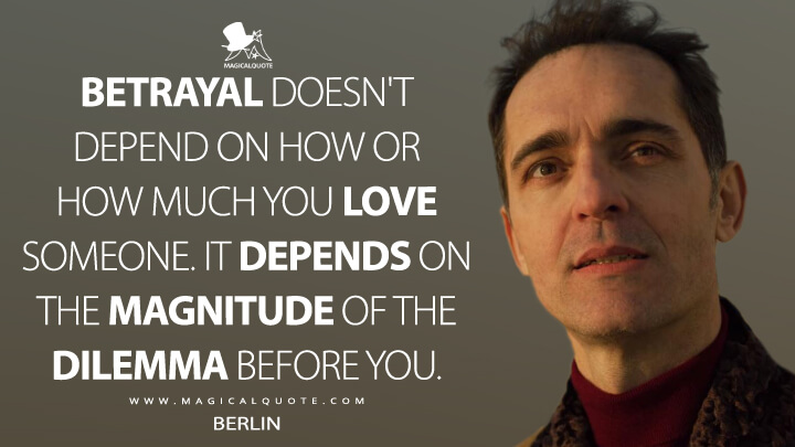 Betrayal doesn't depend on how or how much you love someone. It depends on the magnitude of the dilemma before you. - Berlin (Money Heist Quotes)