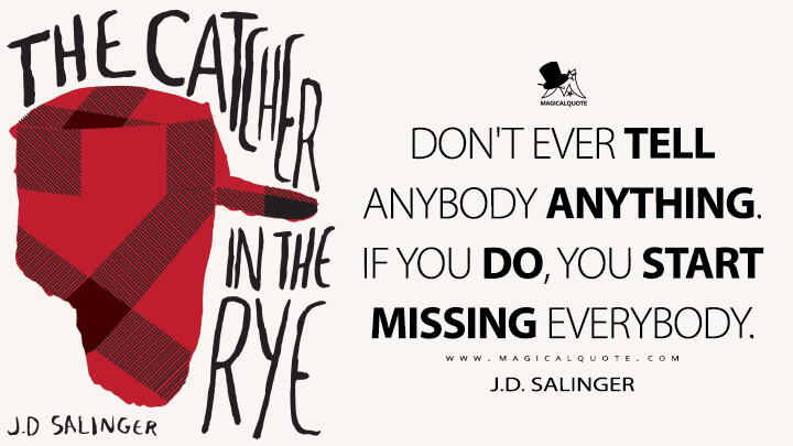 Don't ever tell anybody anything. If you do, you start missing everybody. - J.D. Salinger (The Catcher in the Rye Quotes)