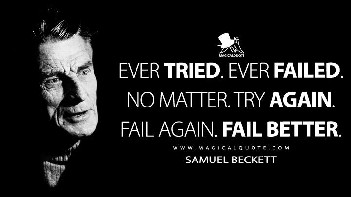Ever tried. Ever failed. No matter. Try again. Fail again. Fail better. - Samuel Beckett Quotes