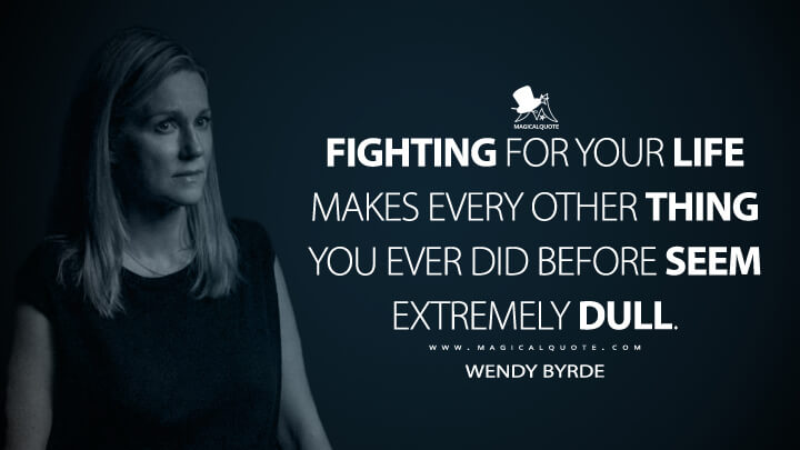 Fighting for your life makes every other thing you ever did before seem extremely dull. - Wendy Byrde (Ozark Quotes)