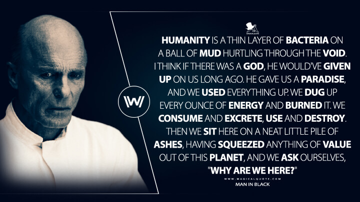 """Humanity is a thin layer of bacteria on a ball of mud hurtling through the void. I think if there was a god, he would've given up on us long ago. He gave us a paradise, and we used everything up. We dug up every ounce of energy and burned it. We consume and excrete, use and destroy. Then we sit here on a neat little pile of ashes, having squeezed anything of value out of this planet, and we ask ourselves, """"Why are we here?"""" - Man in Black (Westworld Quotes)"""