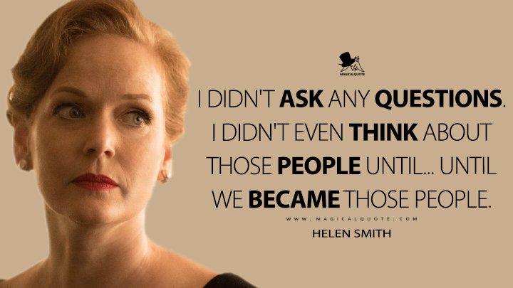 I didn't ask any questions. I didn't even think about those people until... Until we became those people. - Helen Smith (The Man in the High Castle Quotes)