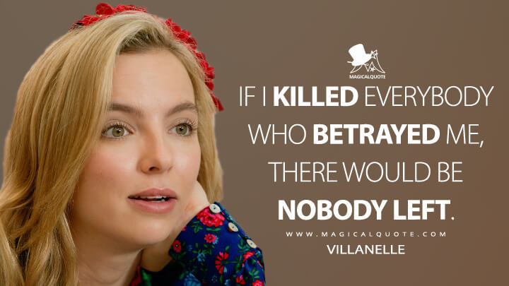 If I killed everybody who betrayed me, there would be nobody left. - Villanelle (Killing Eve Quotes)