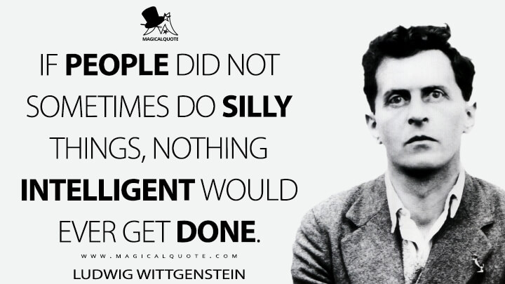 If people did not sometimes do silly things, nothing intelligent would ever get done. - Ludwig Wittgenstein Quotes