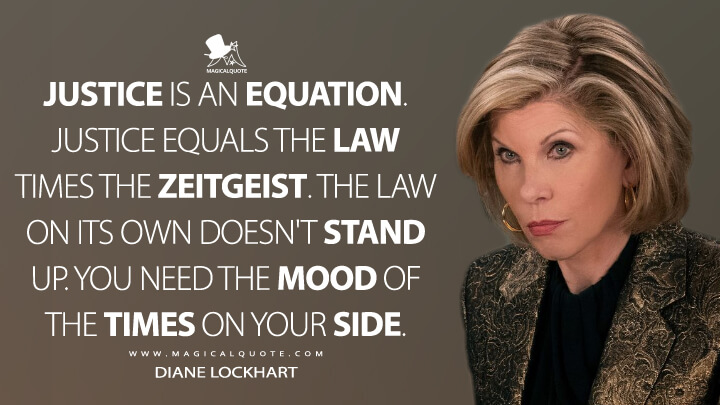 Justice is an equation. Justice equals the law times the zeitgeist. The law on its own doesn't stand up. You need the mood of the times on your side. - Diane Lockhart (The Good Fight Quotes)