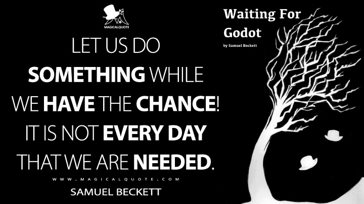 Let us do something while we have the chance! It is not every day that we are needed. - Samuel Beckett (Waiting for Godot Quotes)