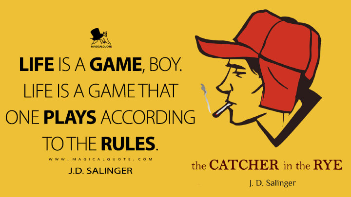 Life is a game, boy. Life is a game that one plays according to the rules. - J.D. Salinger (The Catcher in the Rye Quotes)