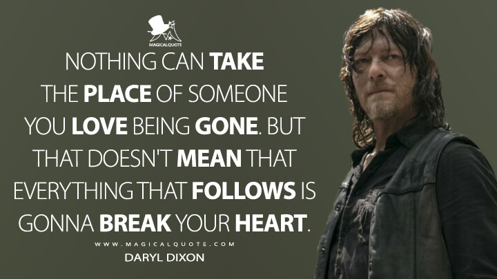 Nothing can take the place of someone you love being gone. But that doesn't mean that everything that follows is gonna break your heart. - Daryl Dixon (The Walking Dead Quotes)
