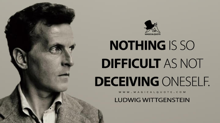 Nothing is so difficult as not deceiving oneself. - Ludwig Wittgenstein Quotes