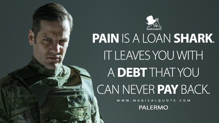 Pain is a loan shark. It leaves you with a debt that you can never pay back. - Palermo (Money Heist Quotes)