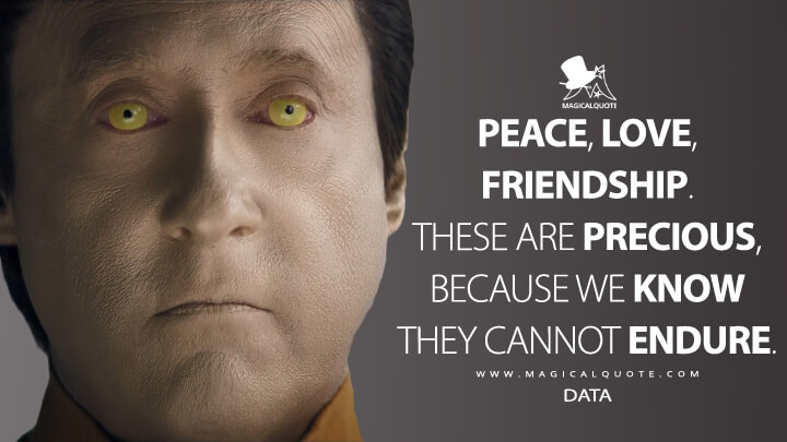 Peace, love, friendship. These are precious, because we know they cannot endure. - Data (Star Trek: Picard Quotes)
